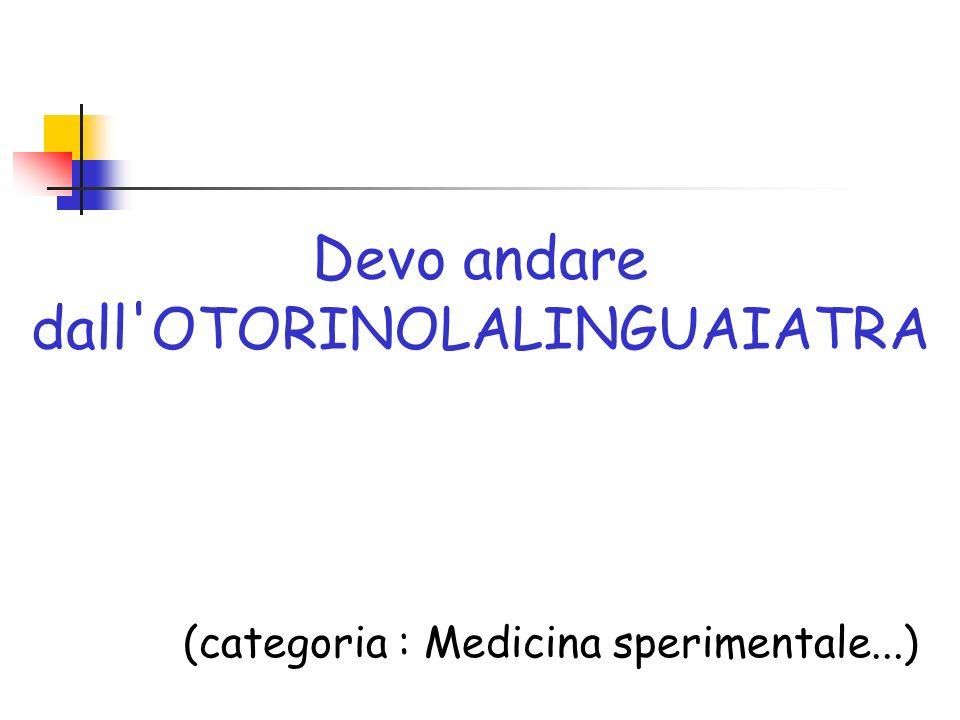 Devo andare dall' OTORINOLALINGUAIATRA (categoria : Medicina sperimentale...)