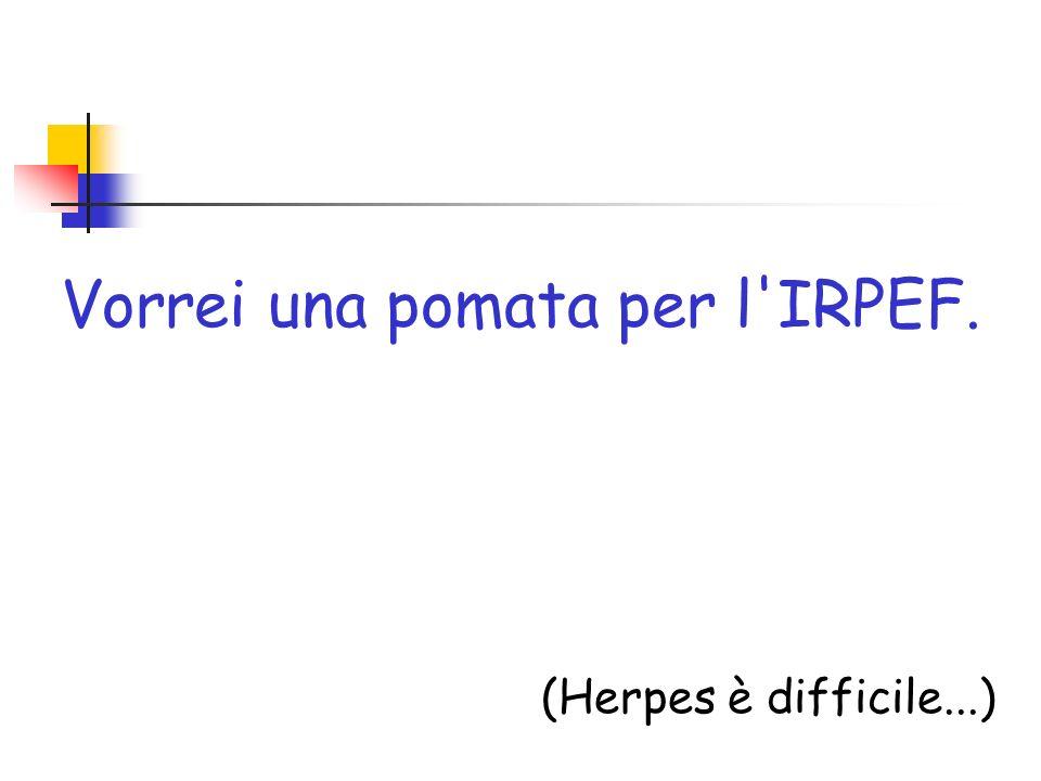 Vorrei una pomata per l'IRPEF. (Herpes è difficile...)