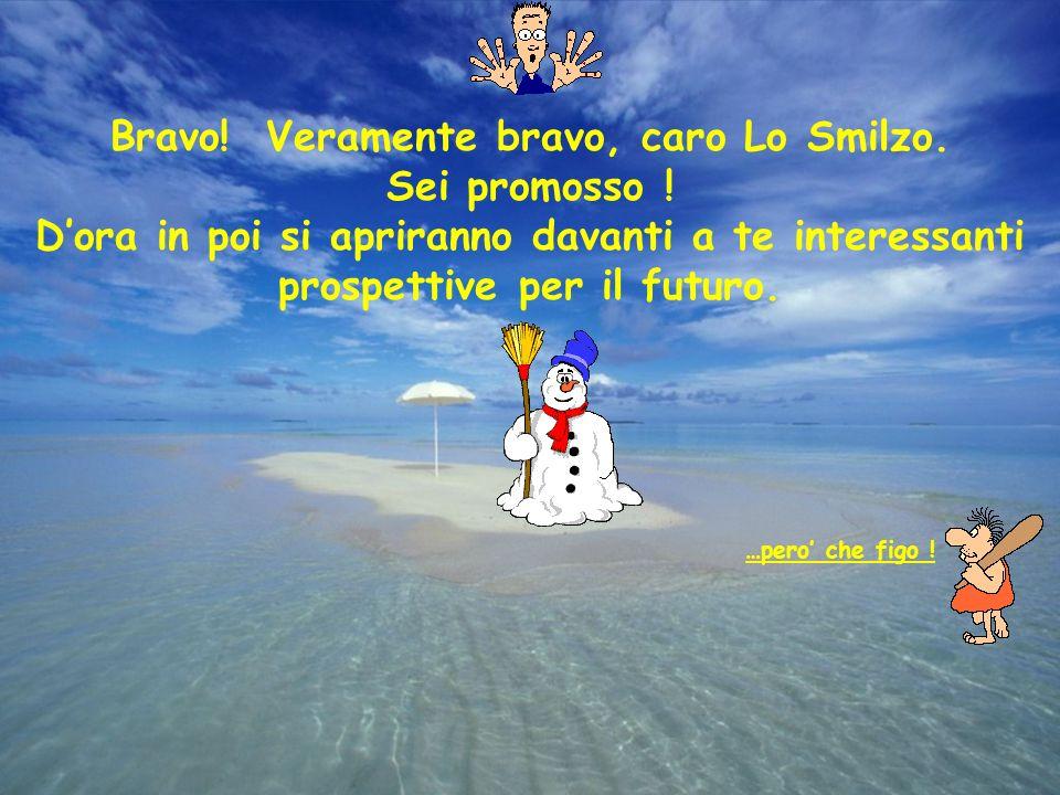 Bravo.Veramente bravo, caro Lo Smilzo. Sei promosso .