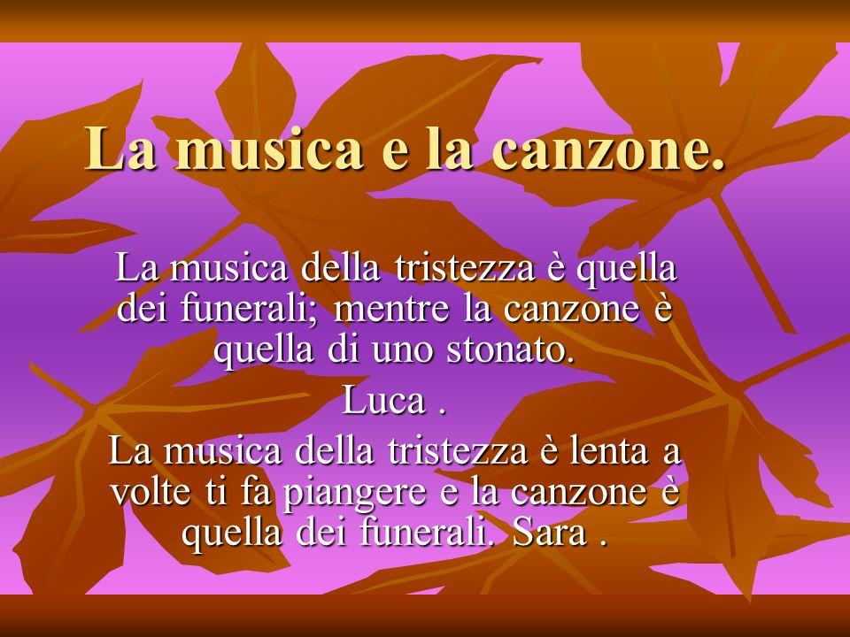 La musica e la canzone. La musica della tristezza è quella dei funerali; mentre la canzone è quella di uno stonato. La musica della tristezza è quella