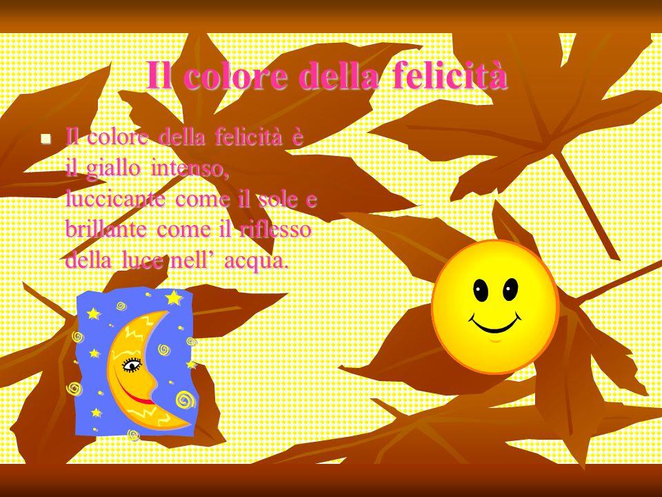 Il colore della felicità Il colore della felicità è il giallo intenso, luccicante come il sole e brillante come il riflesso della luce nell acqua. Il