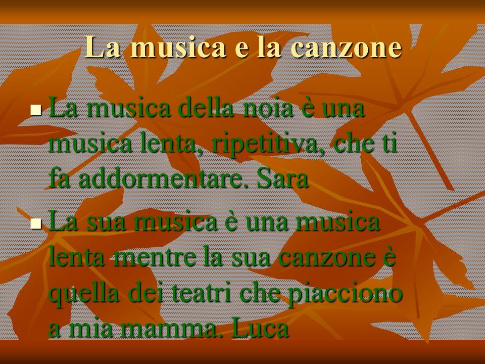 La musica e la canzone La musica della noia è una musica lenta, ripetitiva, che ti fa addormentare. Sara La musica della noia è una musica lenta, ripe
