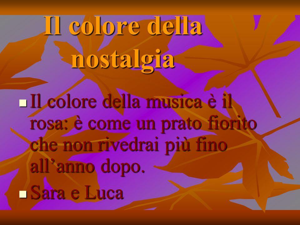 Il colore della nostalgia Il colore della musica è il rosa: è come un prato fiorito che non rivedrai più fino allanno dopo. Il colore della musica è i