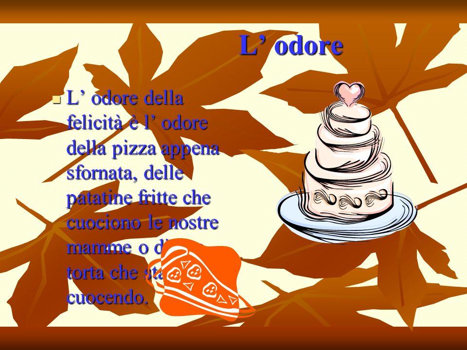 L odore L odore L odore della felicità è l odore della pizza appena sfornata, delle patatine fritte che cuociono le nostre mamme o di una torta che st
