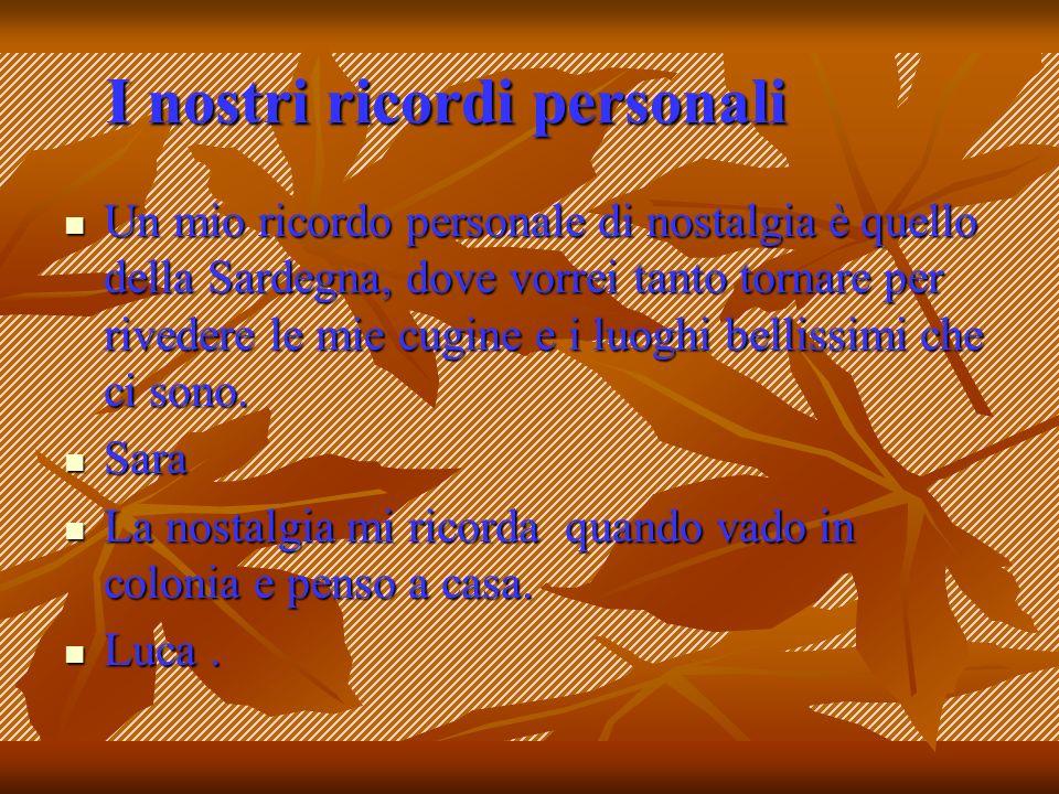 I nostri ricordi personali Un mio ricordo personale di nostalgia è quello della Sardegna, dove vorrei tanto tornare per rivedere le mie cugine e i luo