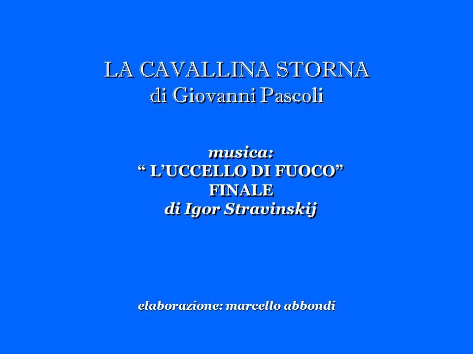 LA CAVALLINA STORNA di Giovanni Pascoli LA CAVALLINA STORNA di Giovanni Pascoli musica: LUCCELLO DI FUOCO FINALE di Igor Stravinskij musica: LUCCELLO