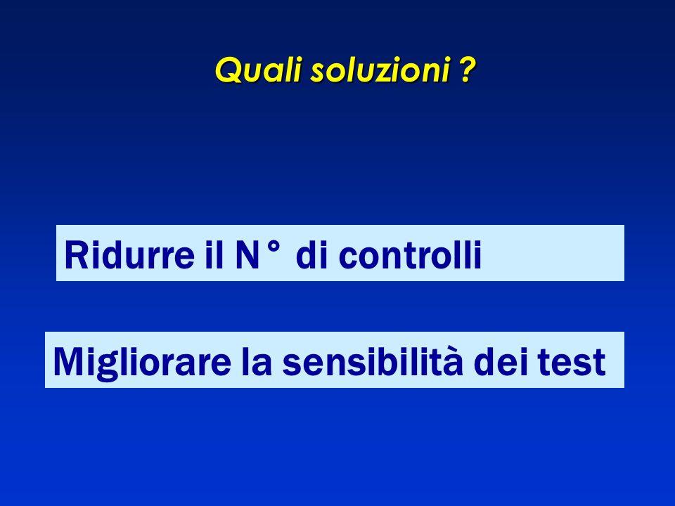 Quali soluzioni ? Ridurre il N° di controlli Migliorare la sensibilità dei test