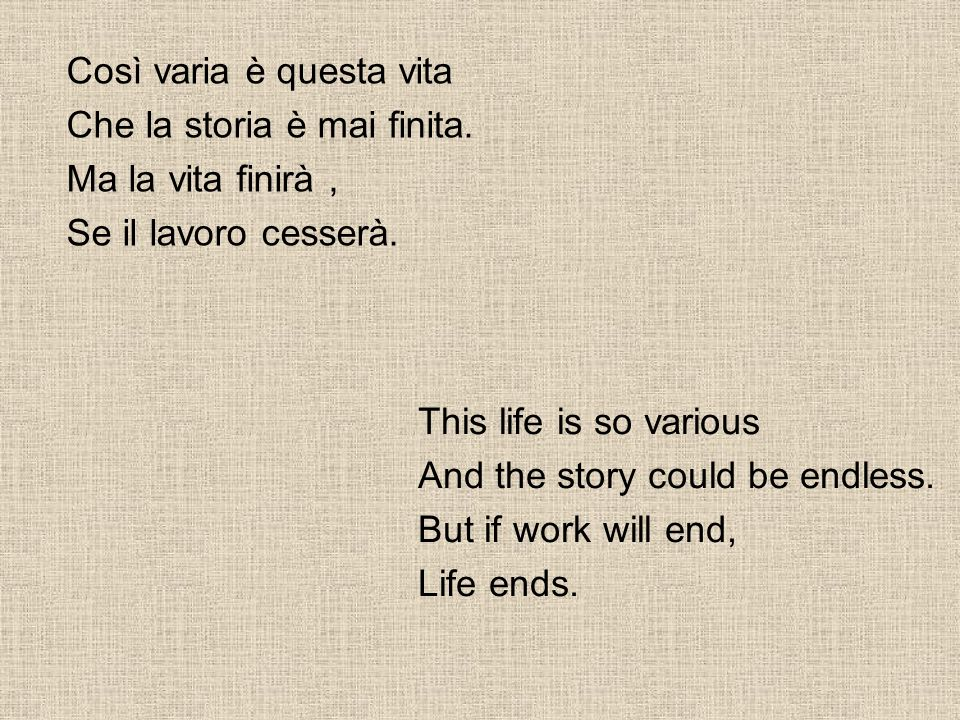 Così varia è questa vita Che la storia è mai finita. Ma la vita finirà, Se il lavoro cesserà. This life is so various And the story could be endless.