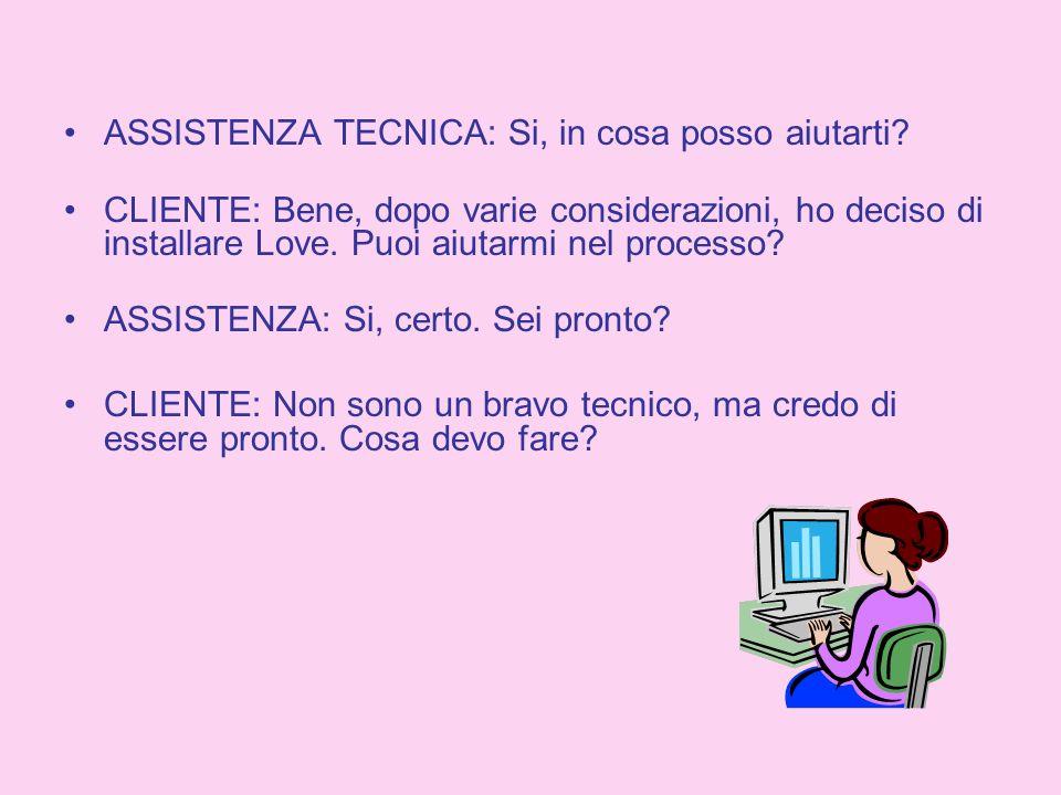 ASSISTENZA TECNICA: Si, in cosa posso aiutarti? CLIENTE: Bene, dopo varie considerazioni, ho deciso di installare Love. Puoi aiutarmi nel processo? AS