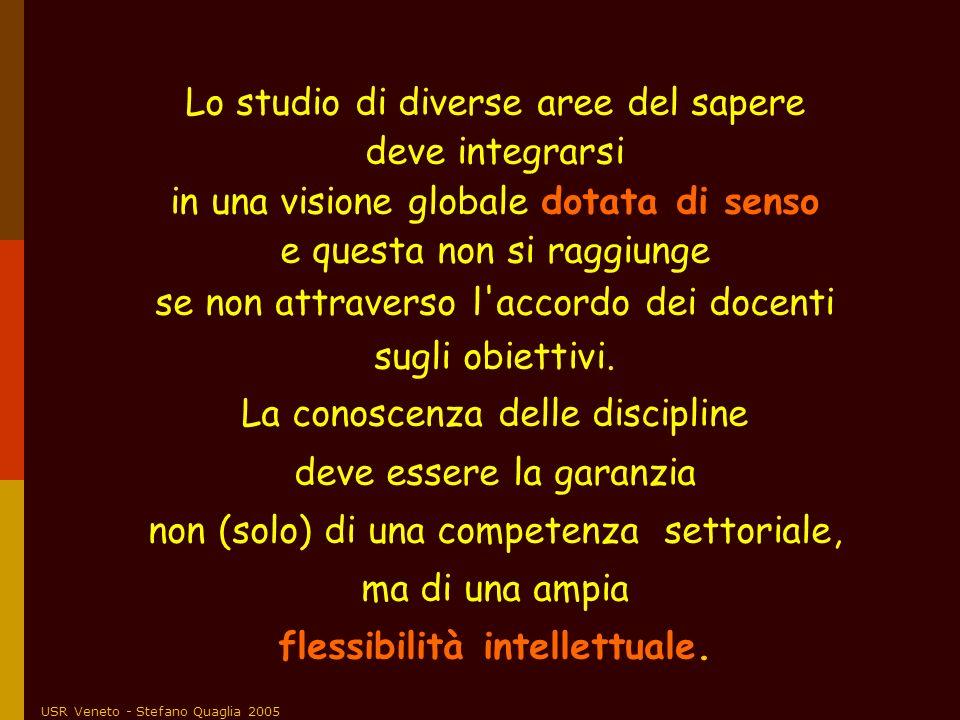 USR Veneto - Stefano Quaglia 2005 Lo studio di diverse aree del sapere deve integrarsi in una visione globale dotata di senso e questa non si raggiung