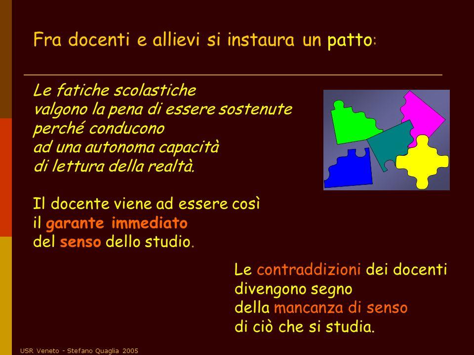 USR Veneto - Stefano Quaglia 2005 Fra docenti e allievi si instaura un patto : Le fatiche scolastiche valgono la pena di essere sostenute perché condu