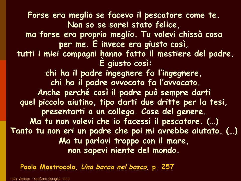 USR Veneto - Stefano Quaglia 2005 Paola Mastrocola, Una barca nel bosco, p. 257 Forse era meglio se facevo il pescatore come te. Non so se sarei stato