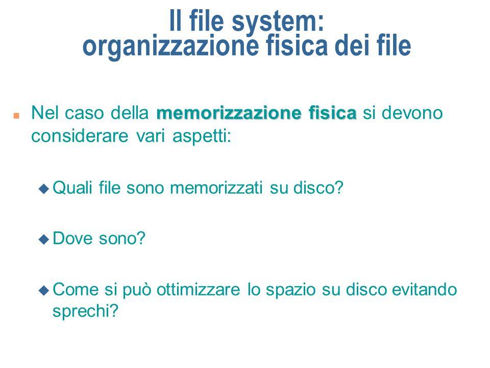 Il file system: memorizzazione fisica dei file n Il disco è diviso in due parti: u Device directory F contiene informazioni sui file e sulle directory file descriptor F può essere visto come una tabella con un elemento (file descriptor) per ogni file u Spazio disco F contiene i file