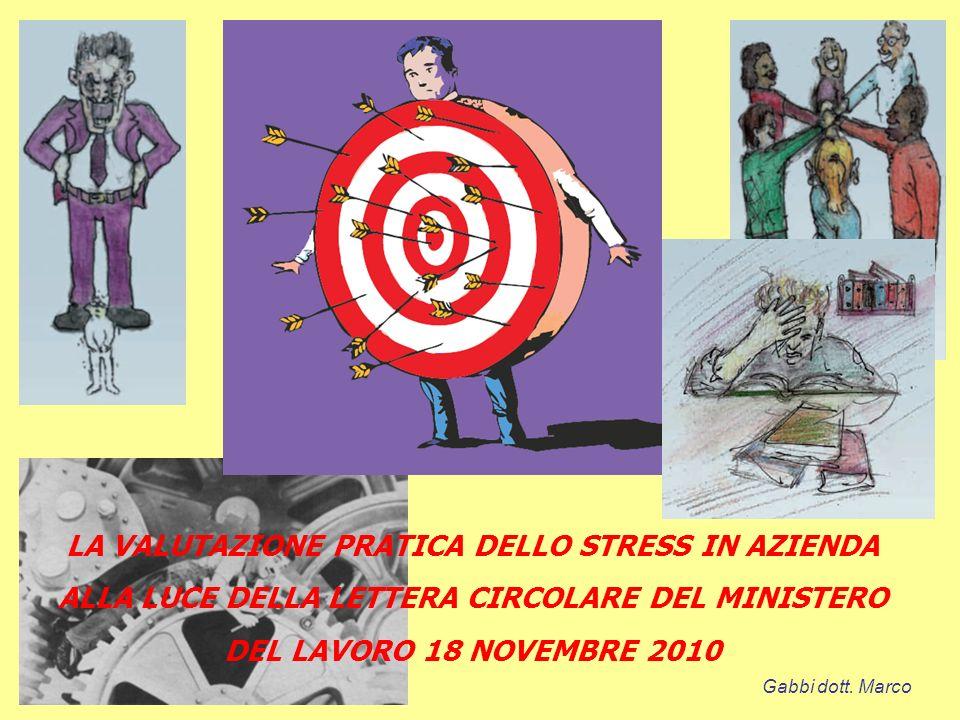 LA VALUTAZIONE PRATICA DELLO STRESS IN AZIENDA ALLA LUCE DELLA LETTERA CIRCOLARE DEL MINISTERO DEL LAVORO 18 NOVEMBRE 2010 Gabbi dott. Marco