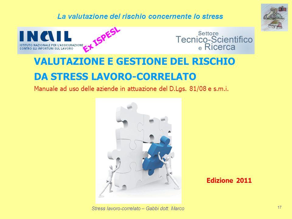 Stress lavoro-correlato – Gabbi dott. Marco 17 VALUTAZIONE E GESTIONE DEL RISCHIO DA STRESS LAVORO-CORRELATO Manuale ad uso delle aziende in attuazion