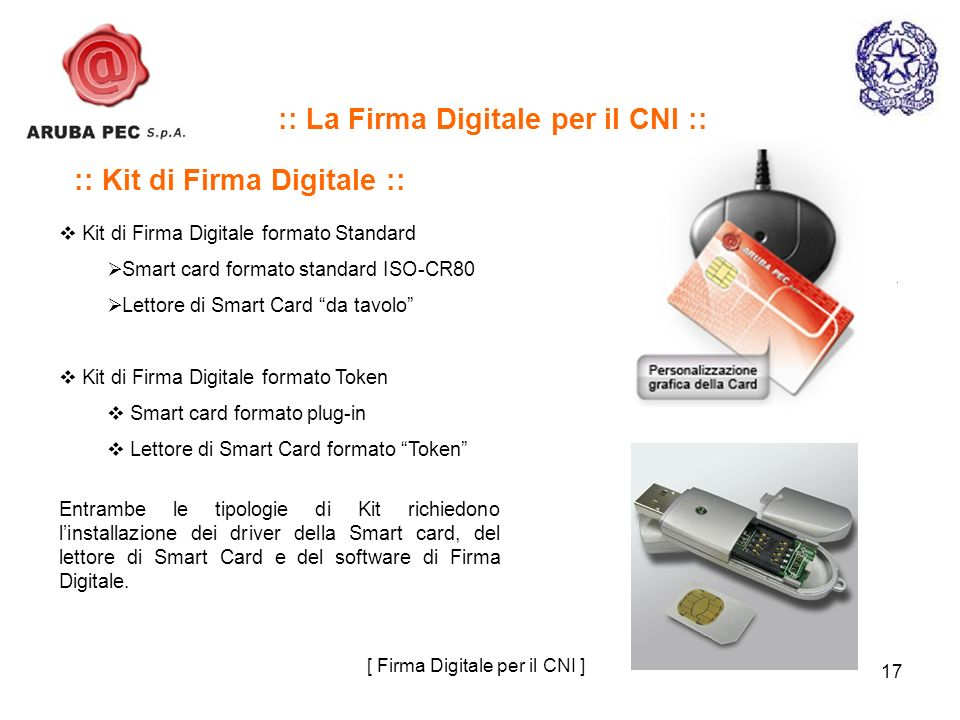 17 :: Kit di Firma Digitale :: Kit di Firma Digitale formato Standard Smart card formato standard ISO-CR80 Lettore di Smart Card da tavolo Kit di Firma Digitale formato Token Smart card formato plug-in Lettore di Smart Card formato Token Entrambe le tipologie di Kit richiedono linstallazione dei driver della Smart card, del lettore di Smart Card e del software di Firma Digitale.