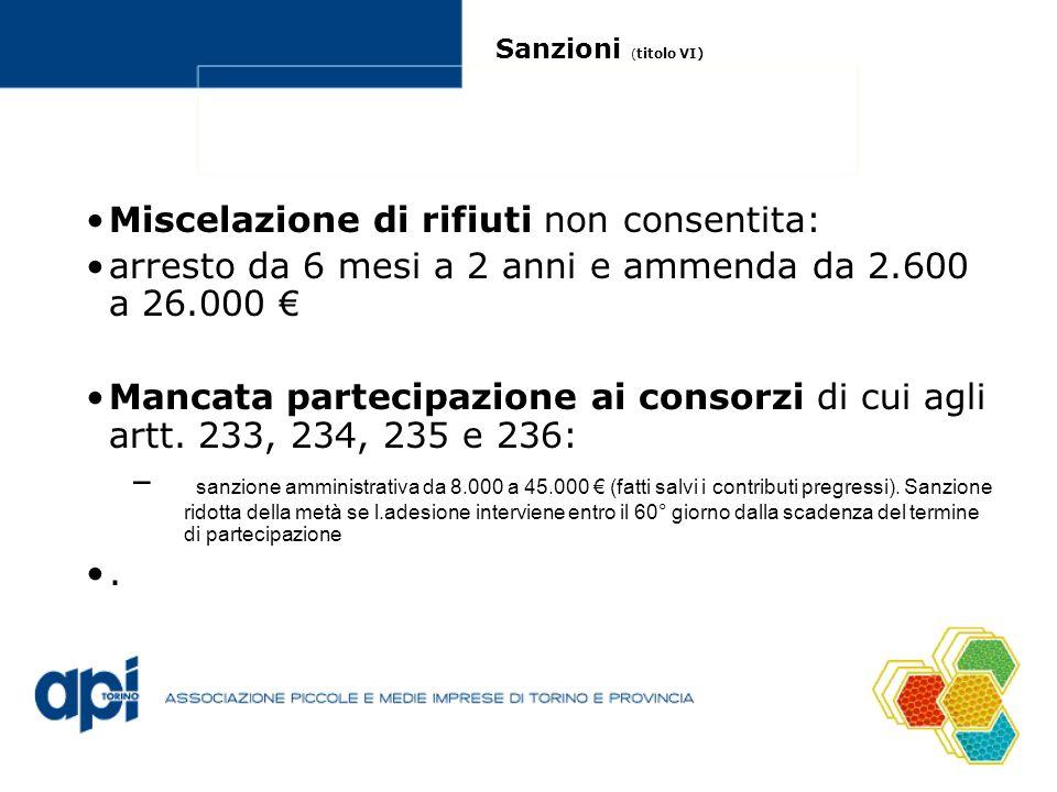 Sanzioni ( titolo VI) Miscelazione di rifiuti non consentita: arresto da 6 mesi a 2 anni e ammenda da 2.600 a 26.000 Mancata partecipazione ai consorzi di cui agli artt.