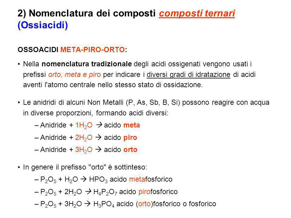 OSSOACIDI META-PIRO-ORTO: Nella nomenclatura tradizionale degli acidi ossigenati vengono usati i prefissi orto, meta e piro per indicare i diversi gradi di idratazione di acidi aventi l atomo centrale nello stesso stato di ossidazione.