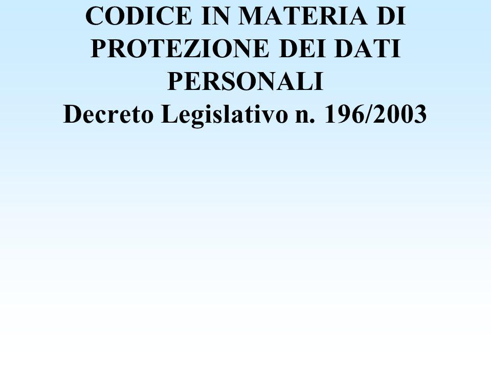 CODICE IN MATERIA DI PROTEZIONE DEI DATI PERSONALI Decreto Legislativo n. 196/2003