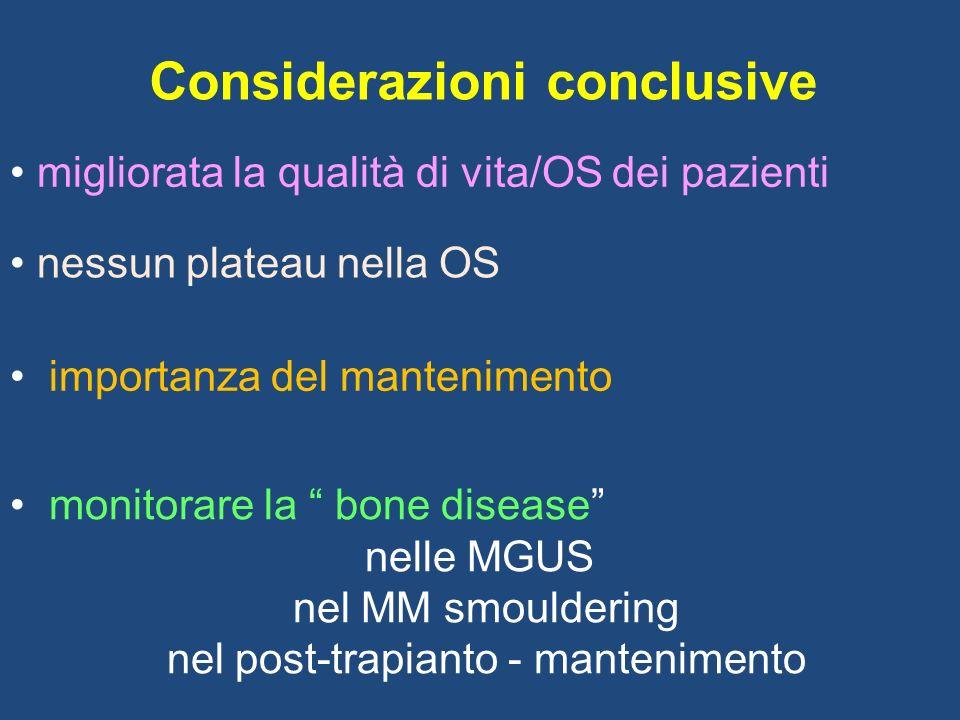 Considerazioni conclusive migliorata la qualità di vita/OS dei pazienti nessun plateau nella OS importanza del mantenimento monitorare la bone disease nelle MGUS nel MM smouldering nel post-trapianto - mantenimento