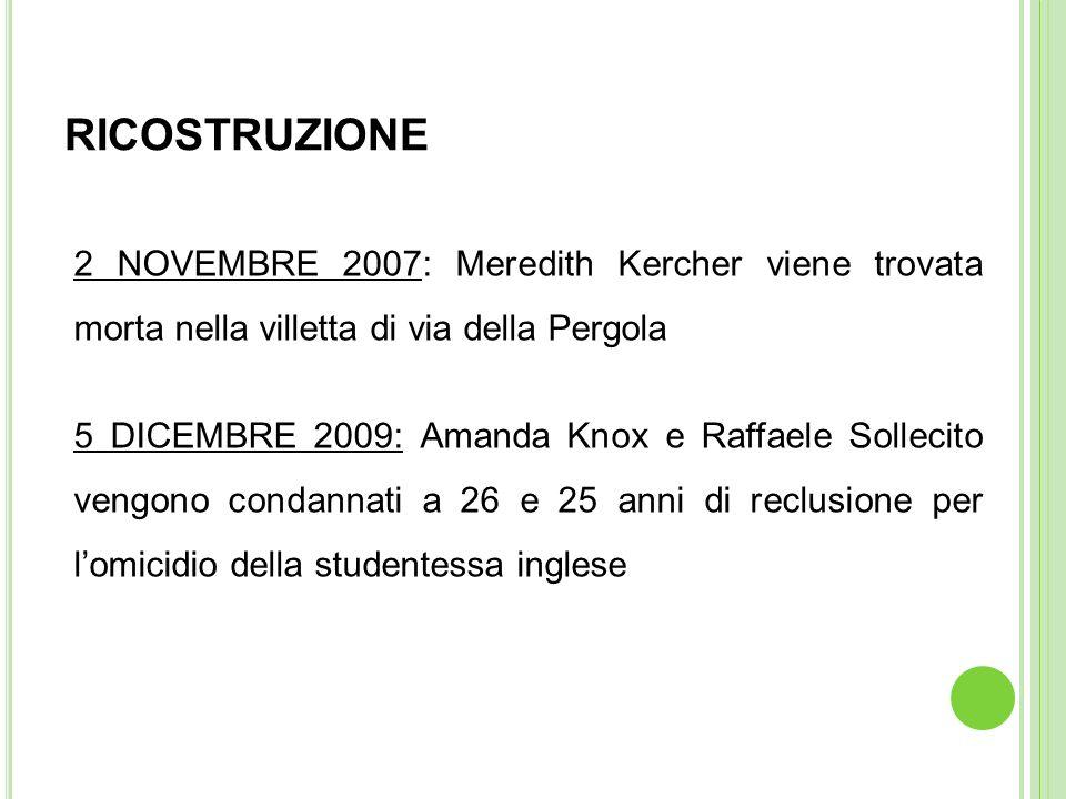 RICOSTRUZIONE 2 NOVEMBRE 2007: Meredith Kercher viene trovata morta nella villetta di via della Pergola 5 DICEMBRE 2009: Amanda Knox e Raffaele Sollec