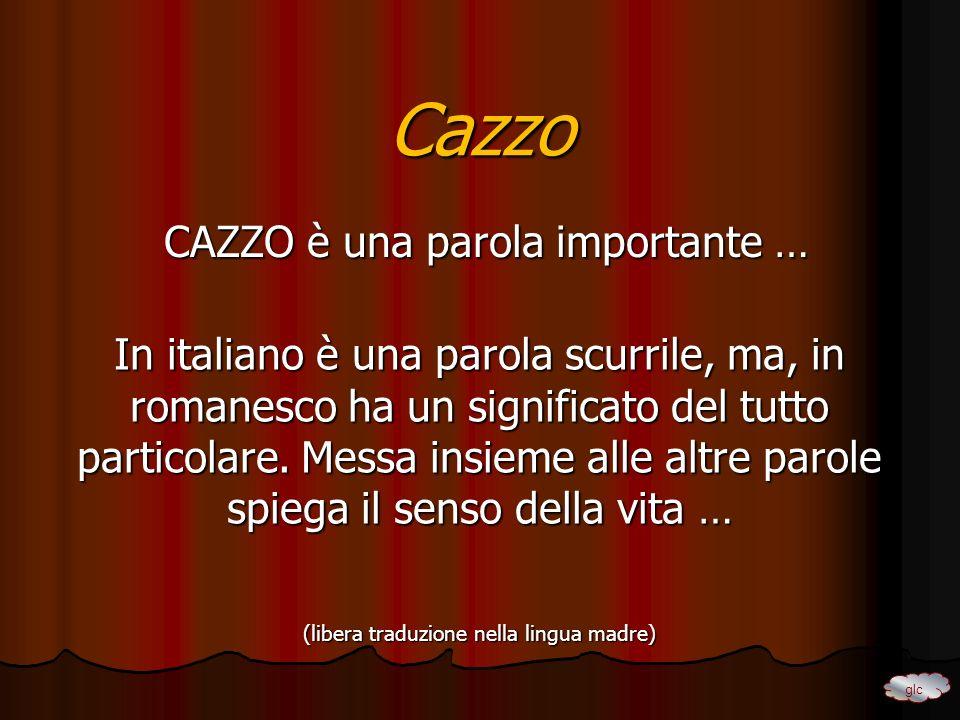 Cazzo CAZZO è una parola importante … CAZZO è una parola importante … In italiano è una parola scurrile, ma, in romanesco ha un significato del tutto