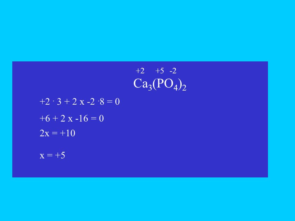 Ca 3 (PO 4 ) 2 +2. 3 + 2 x -2. 8 = 0 x +6 + 2 x -16 = 0 2x = +10 +5-2+2 x = +5