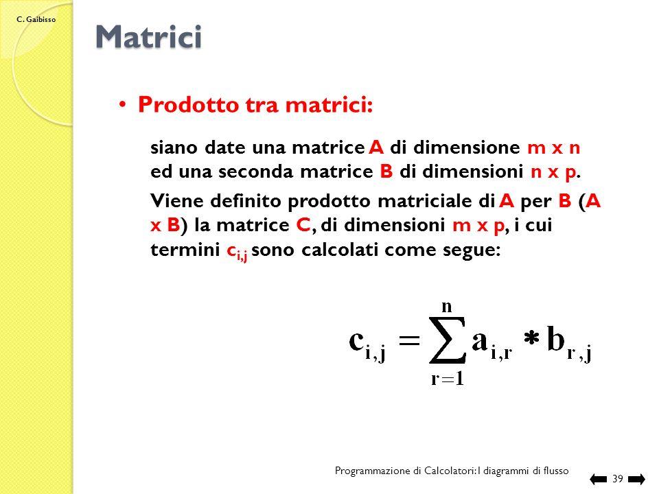 C. Gaibisso Matrici Programmazione di Calcolatori: I diagrammi di flusso 38 Start Nome:AcqMat Variabili:int ind, max int mat[ P ][ P ] ind 1 max mat[1