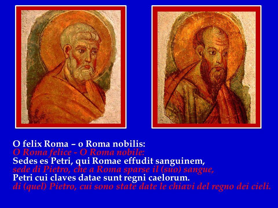 O felix Roma – o Roma nobilis: O Roma felice - O Roma nobile: Sedes es Petri, qui Romae effudit sanguinem, sede di Pietro, che a Roma sparse il (suo) sangue, Petri cui claves datae sunt regni caelorum.