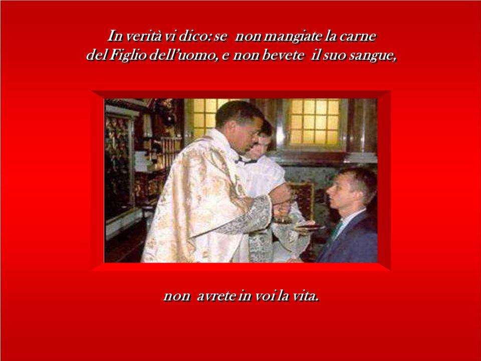 In verità vi dico: se non mangiate la carne del Figlio delluomo, e non bevete il suo sangue, In verità vi dico: se non mangiate la carne del Figlio delluomo, e non bevete il suo sangue, non avrete in voi la vita.
