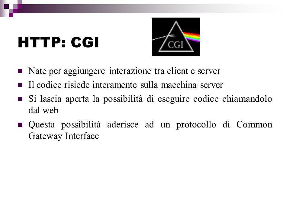 HTTP: CGI Nate per aggiungere interazione tra client e server Il codice risiede interamente sulla macchina server Si lascia aperta la possibilità di eseguire codice chiamandolo dal web Questa possibilità aderisce ad un protocollo di Common Gateway Interface