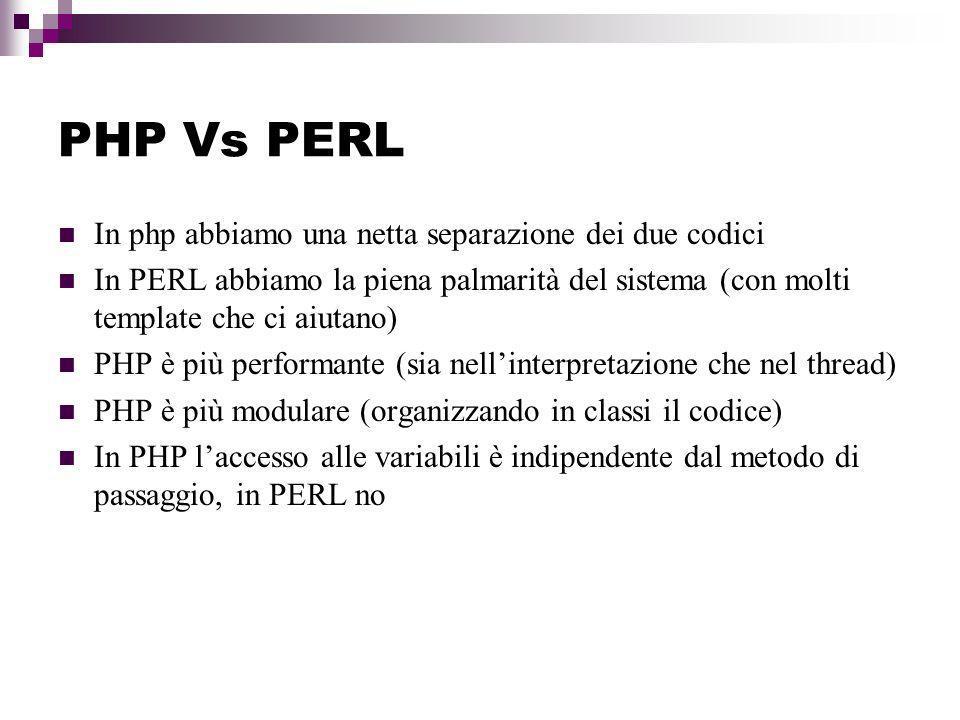 PHP Vs PERL In php abbiamo una netta separazione dei due codici In PERL abbiamo la piena palmarità del sistema (con molti template che ci aiutano) PHP è più performante (sia nellinterpretazione che nel thread) PHP è più modulare (organizzando in classi il codice) In PHP laccesso alle variabili è indipendente dal metodo di passaggio, in PERL no