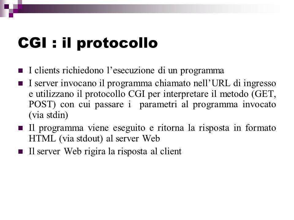 CGI : il protocollo I clients richiedono lesecuzione di un programma I server invocano il programma chiamato nellURL di ingresso e utilizzano il protocollo CGI per interpretare il metodo (GET, POST) con cui passare i parametri al programma invocato (via stdin) Il programma viene eseguito e ritorna la risposta in formato HTML (via stdout) al server Web Il server Web rigira la risposta al client