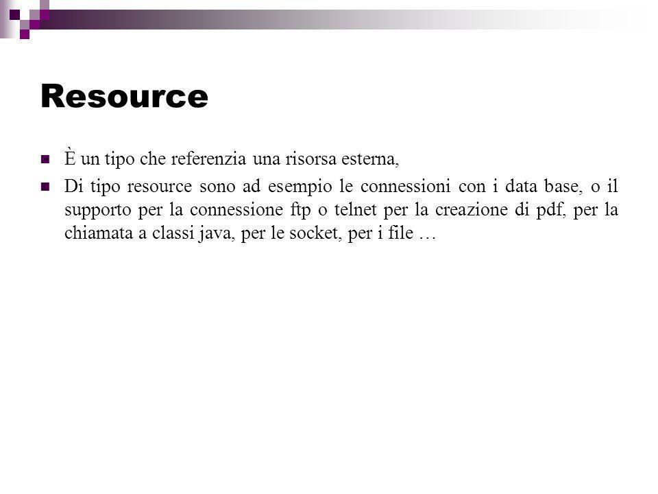 Resource È un tipo che referenzia una risorsa esterna, Di tipo resource sono ad esempio le connessioni con i data base, o il supporto per la connessione ftp o telnet per la creazione di pdf, per la chiamata a classi java, per le socket, per i file …