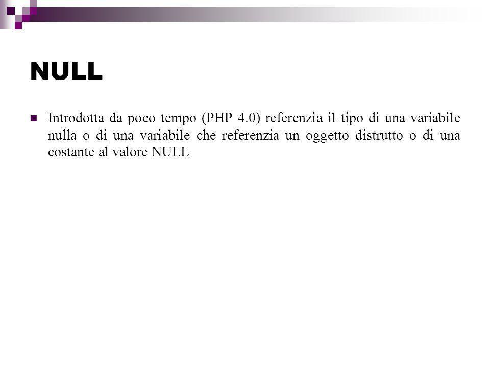 NULL Introdotta da poco tempo (PHP 4.0) referenzia il tipo di una variabile nulla o di una variabile che referenzia un oggetto distrutto o di una costante al valore NULL
