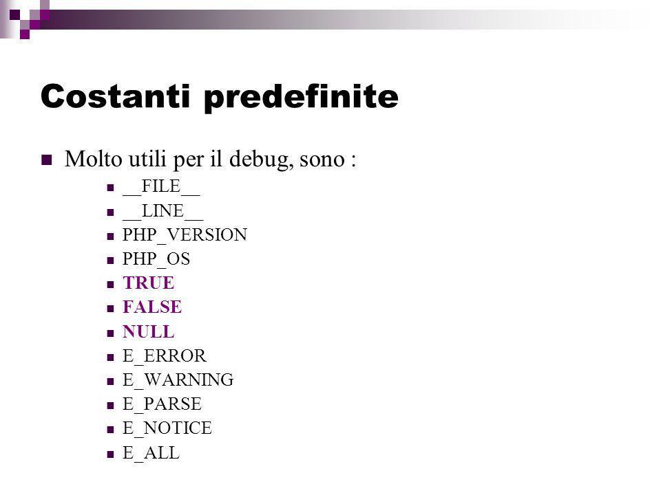 Costanti predefinite Molto utili per il debug, sono : __FILE__ __LINE__ PHP_VERSION PHP_OS TRUE FALSE NULL E_ERROR E_WARNING E_PARSE E_NOTICE E_ALL