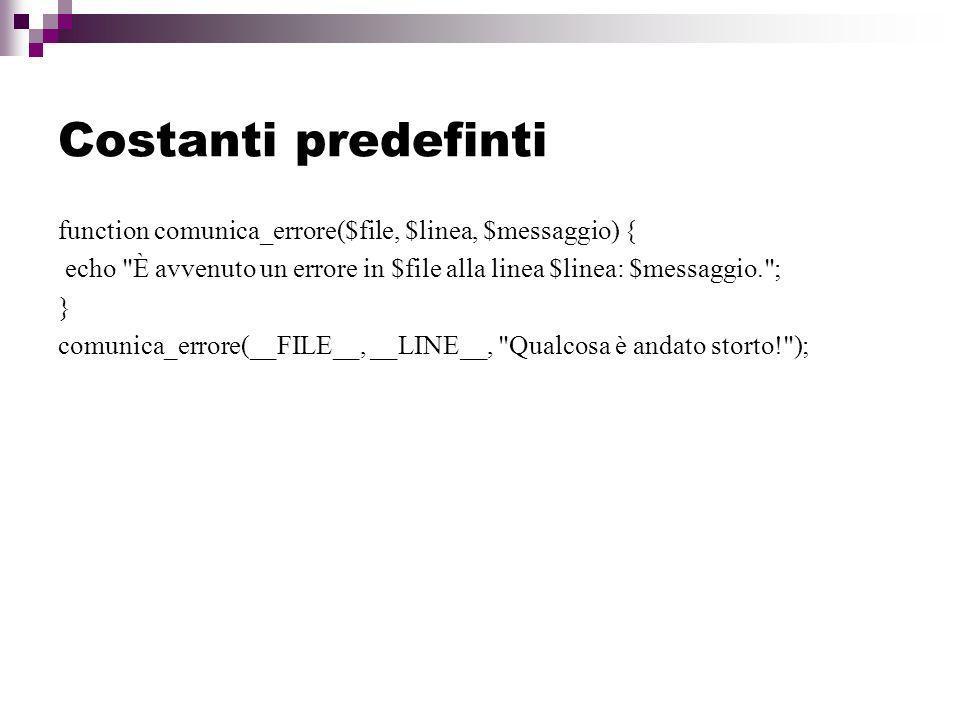 Costanti predefinti function comunica_errore($file, $linea, $messaggio) { echo È avvenuto un errore in $file alla linea $linea: $messaggio. ; } comunica_errore(__FILE__, __LINE__, Qualcosa è andato storto! );