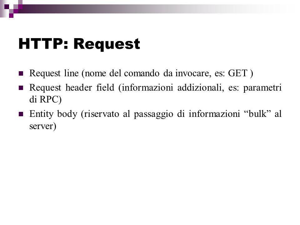 HTTP: Request Request line (nome del comando da invocare, es: GET ) Request header field (informazioni addizionali, es: parametri di RPC) Entity body (riservato al passaggio di informazioni bulk al server)