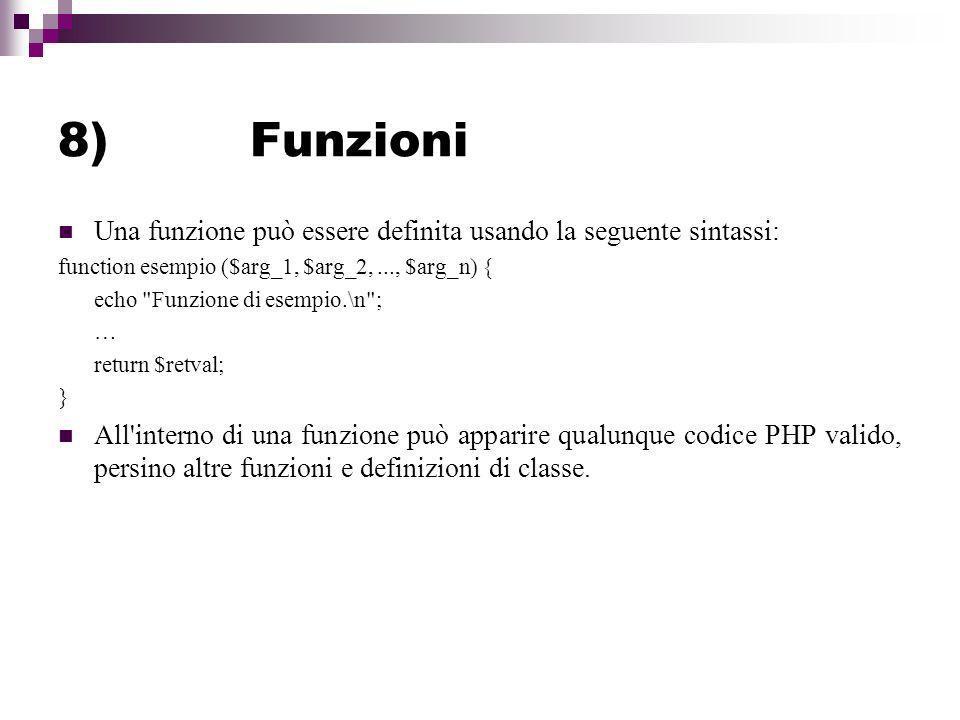 8)Funzioni Una funzione può essere definita usando la seguente sintassi: function esempio ($arg_1, $arg_2,..., $arg_n) { echo Funzione di esempio.\n ; … return $retval; } All interno di una funzione può apparire qualunque codice PHP valido, persino altre funzioni e definizioni di classe.