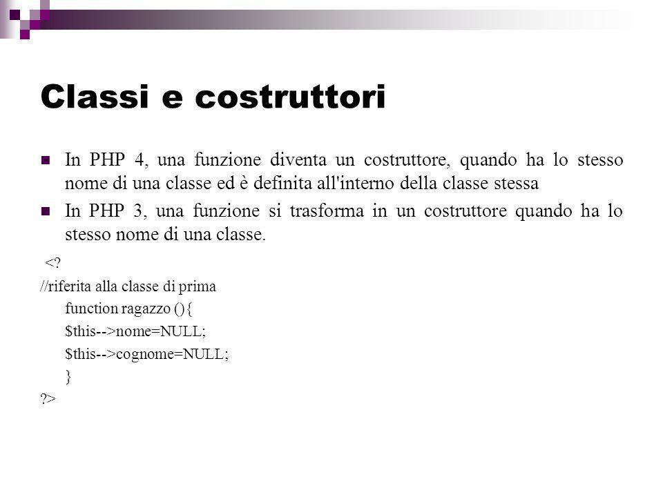 Classi e costruttori In PHP 4, una funzione diventa un costruttore, quando ha lo stesso nome di una classe ed è definita all interno della classe stessa In PHP 3, una funzione si trasforma in un costruttore quando ha lo stesso nome di una classe.