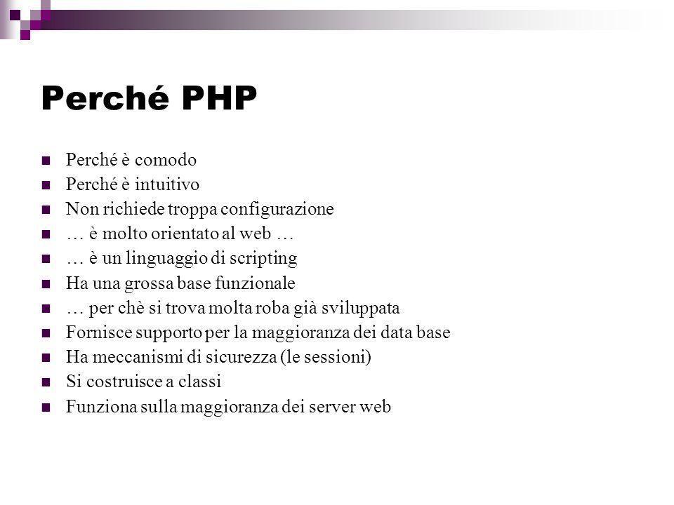 Perché PHP Perché è comodo Perché è intuitivo Non richiede troppa configurazione … è molto orientato al web … … è un linguaggio di scripting Ha una grossa base funzionale … per chè si trova molta roba già sviluppata Fornisce supporto per la maggioranza dei data base Ha meccanismi di sicurezza (le sessioni) Si costruisce a classi Funziona sulla maggioranza dei server web