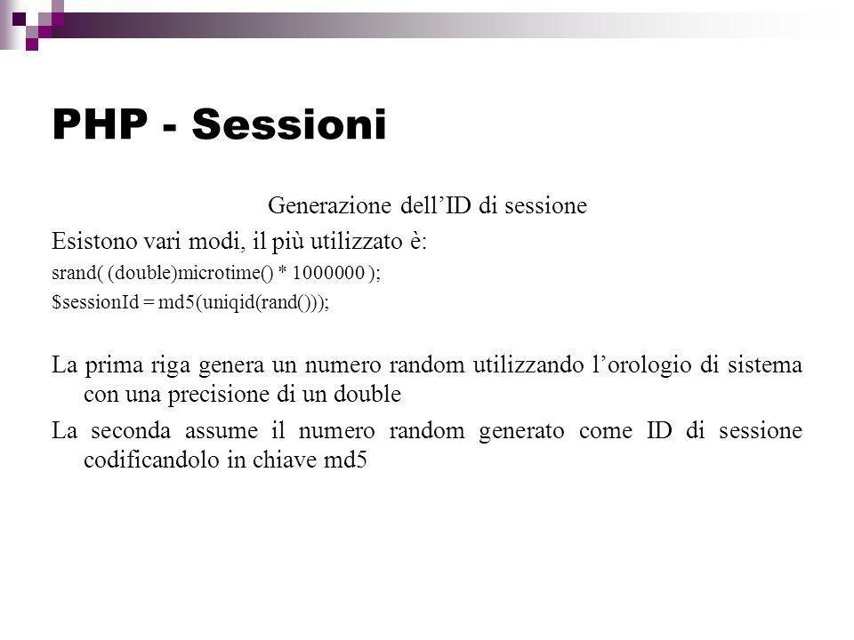 PHP - Sessioni Generazione dellID di sessione Esistono vari modi, il più utilizzato è: srand( (double)microtime() * 1000000 ); $sessionId = md5(uniqid(rand())); La prima riga genera un numero random utilizzando lorologio di sistema con una precisione di un double La seconda assume il numero random generato come ID di sessione codificandolo in chiave md5
