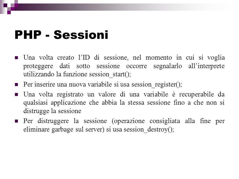 PHP - Sessioni Una volta creato lID di sessione, nel momento in cui si voglia proteggere dati sotto sessione occorre segnalarlo allinterprete utilizzando la funzione session_start(); Per inserire una nuova variabile si usa session_register(); Una volta registrato un valore di una variabile è recuperabile da qualsiasi applicazione che abbia la stessa sessione fino a che non si distrugge la sessione Per distruggere la sessione (operazione consigliata alla fine per eliminare garbage sul server) si usa session_destroy();