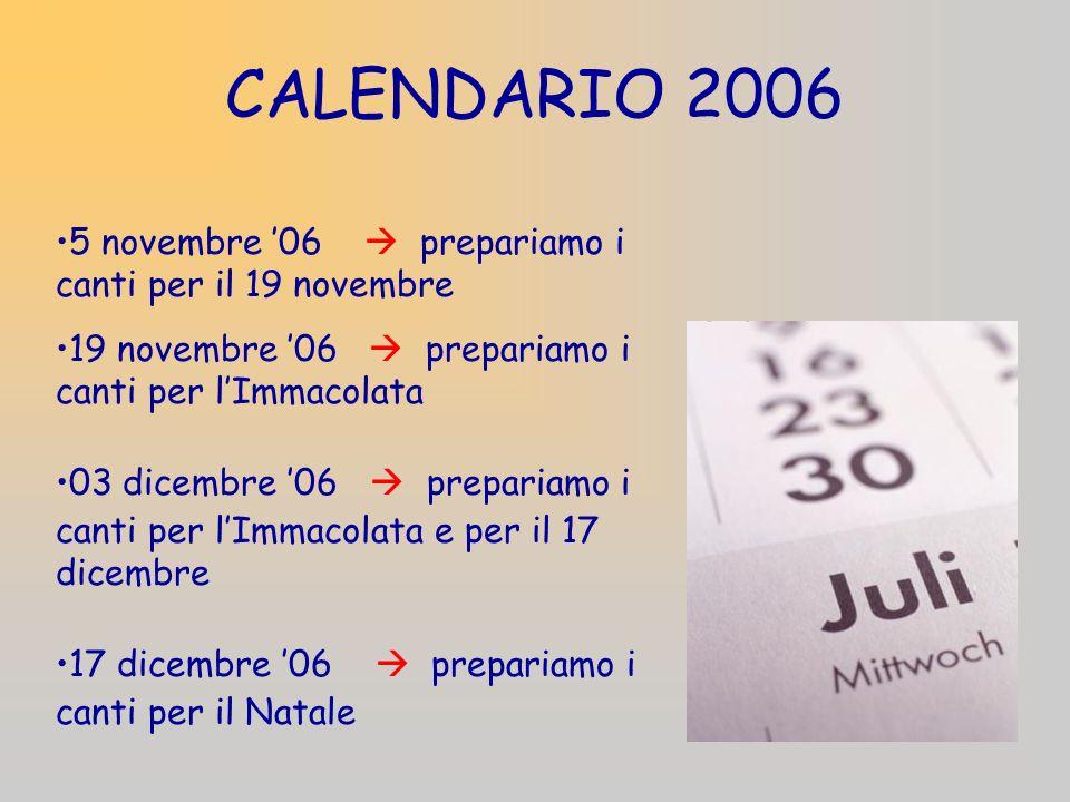 CALENDARIO 2006 5 novembre 06 prepariamo i canti per il 19 novembre 19 novembre 06 prepariamo i canti per lImmacolata 03 dicembre 06 prepariamo i canti per lImmacolata e per il 17 dicembre 17 dicembre 06 prepariamo i canti per il Natale