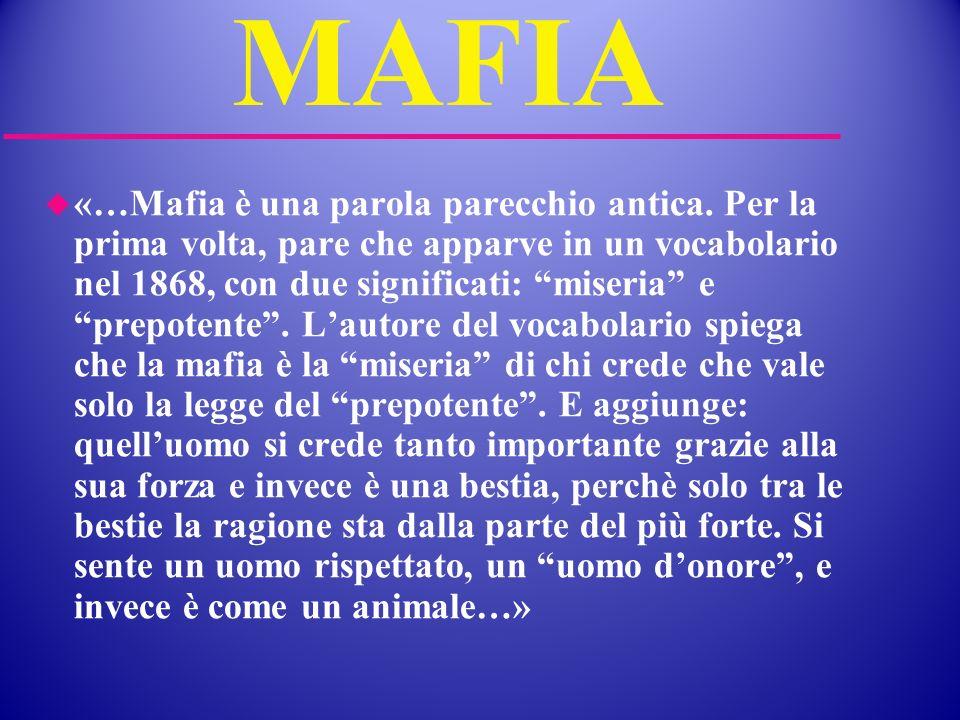 MAFIA «…Mafia è una parola parecchio antica. Per la prima volta, pare che apparve in un vocabolario nel 1868, con due significati: miseria e prepotent