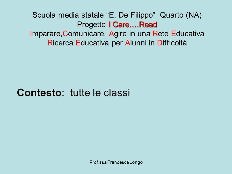 Prof.ssa Francesca Longo Contesto: tutte le classi I Care….Read Scuola media statale E. De Filippo Quarto (NA) Progetto I Care….Read Imparare,Comunica