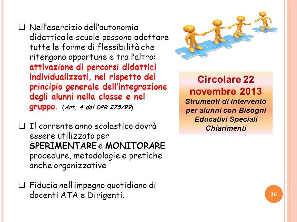 26 Circolare 22 novembre 2013 Strumenti di intervento per alunni con Bisogni Educativi Speciali Chiarimenti Nellesercizio dellautonomia didattica le s