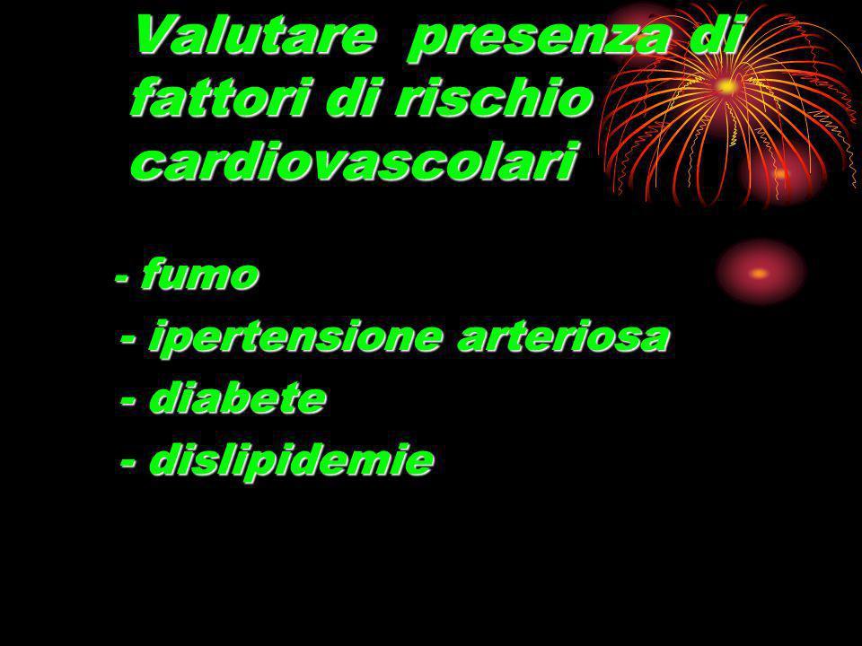 Valutare presenza di fattori di rischio cardiovascolari - fumo - fumo - ipertensione arteriosa - ipertensione arteriosa - diabete - diabete - dislipidemie - dislipidemie