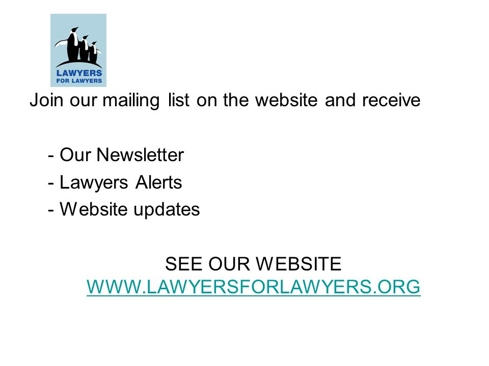 Join our mailing list on the website and receive - Our Newsletter - Lawyers Alerts - Website updates SEE OUR WEBSITE WWW.LAWYERSFORLAWYERS.ORG WWW.LAWYERSFORLAWYERS.ORG