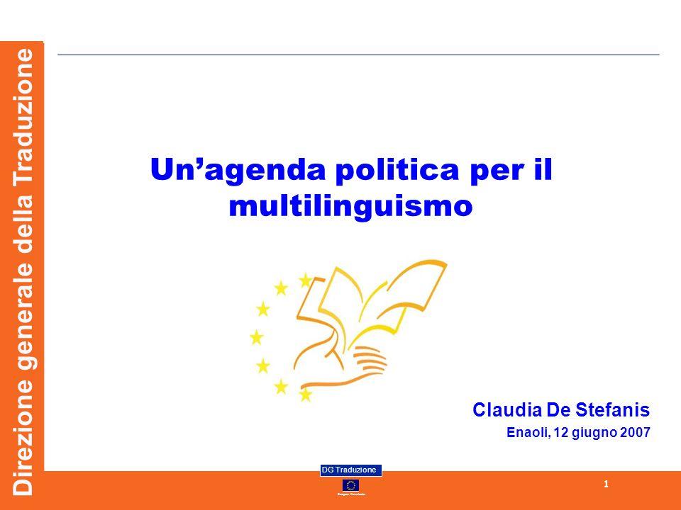 European Commission DG Traduzione 1 Direzione generale della Traduzione Unagenda politica per il multilinguismo Claudia De Stefanis Enaoli, 12 giugno 2007